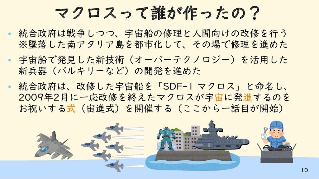 10 マクロスって誰が作ったの? ● 統合政府は戦争しつつ、宇宙船の修理と人間向けの改修を行う...