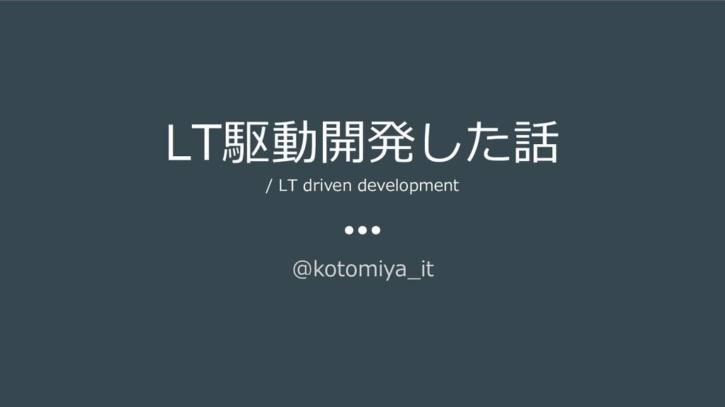 LT駆動開発した話 / LT driven development @kotomiya_it