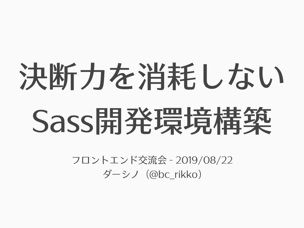 決断⼒を消耗しない Sass開発環境構築 フロントエンド交流会 - 2019/08/22 ダー...