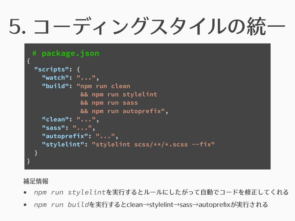 5. コーディングスタイルの統⼀ # package.json 補⾜情報 • npm run ...