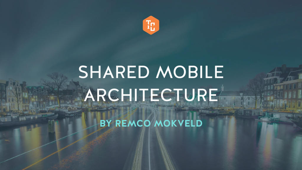 SHARED MOBILE ARCHITECTURE BY REMCO MOKVELD