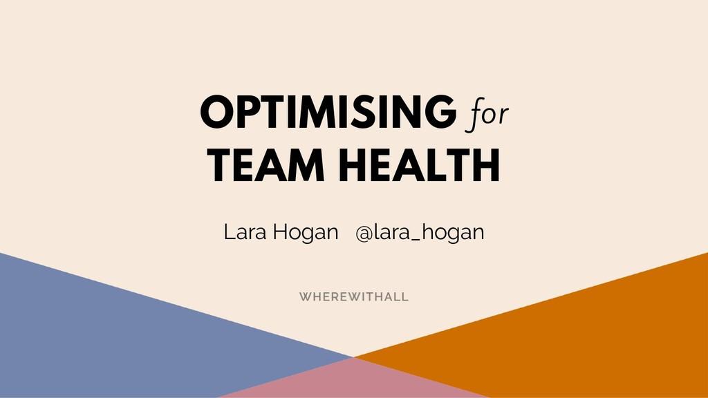 OPTIMISING for TEAM HEALTH Lara Hogan @lara_ho...