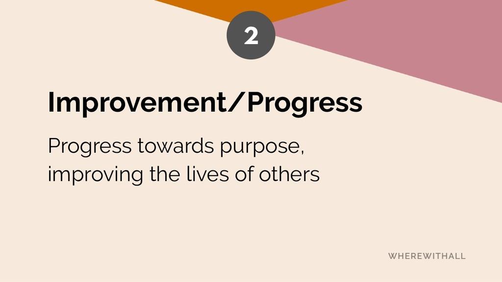 Improvement/Progress Progress towards purpose, ...