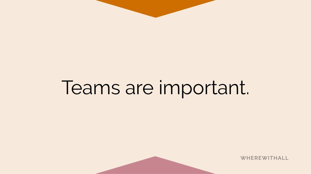 Teams are important.