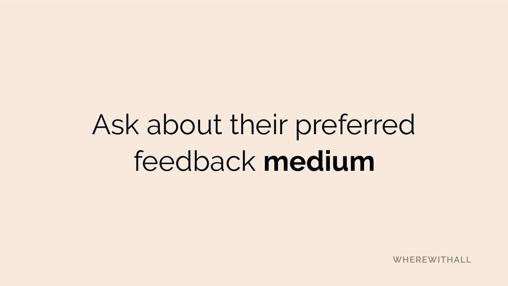 Ask about their preferred feedback medium