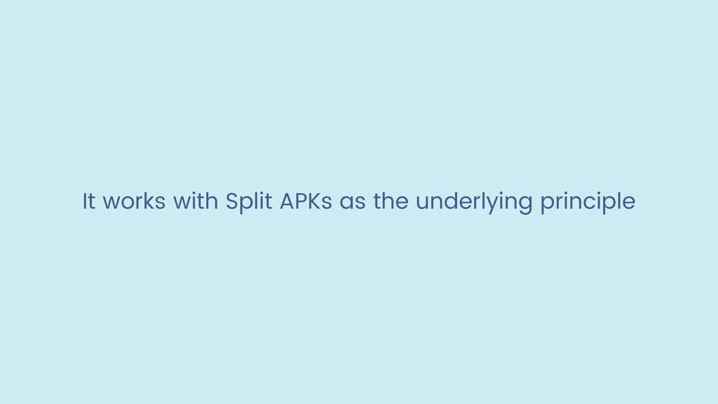 It works with Split APKs as the underlying prin...