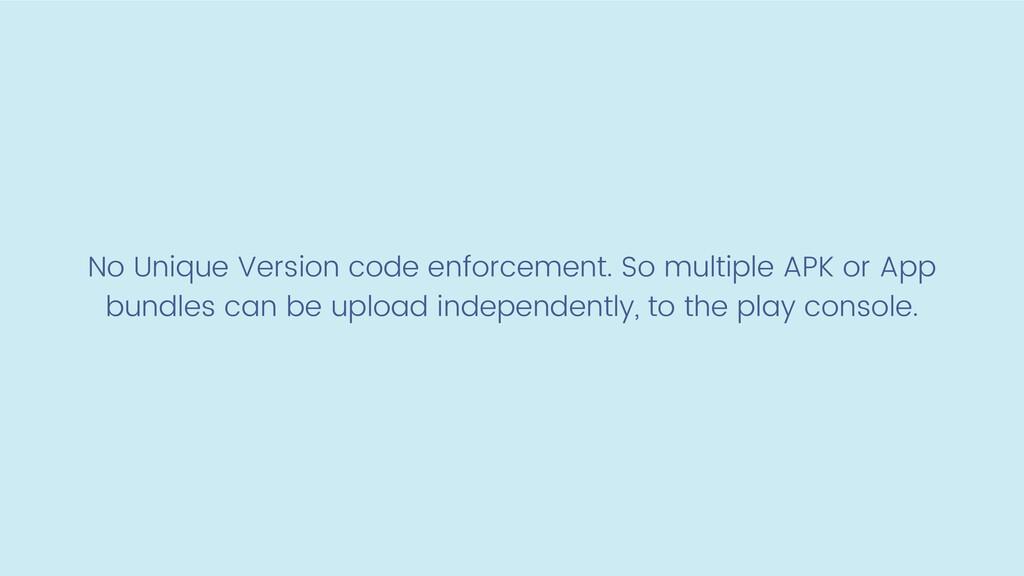No Unique Version code enforcement. So multiple...