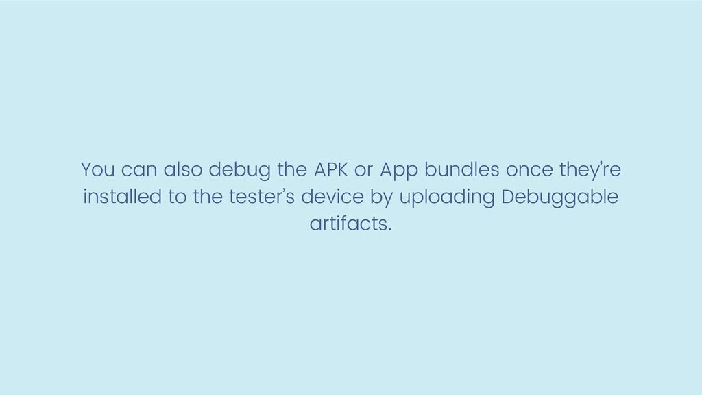 You can also debug the APK or App bundles once ...