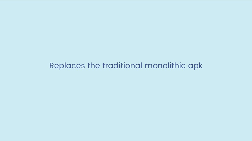 Replaces the traditional monolithic apk