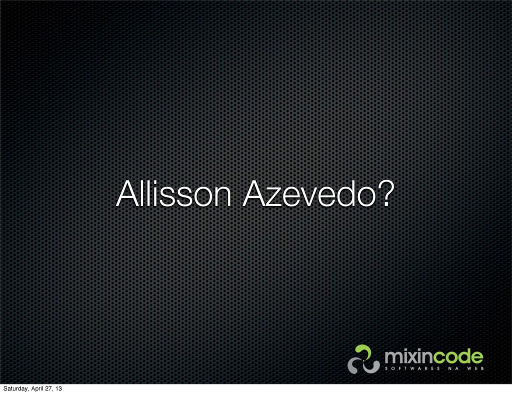 Allisson Azevedo? Saturday, April 27, 13