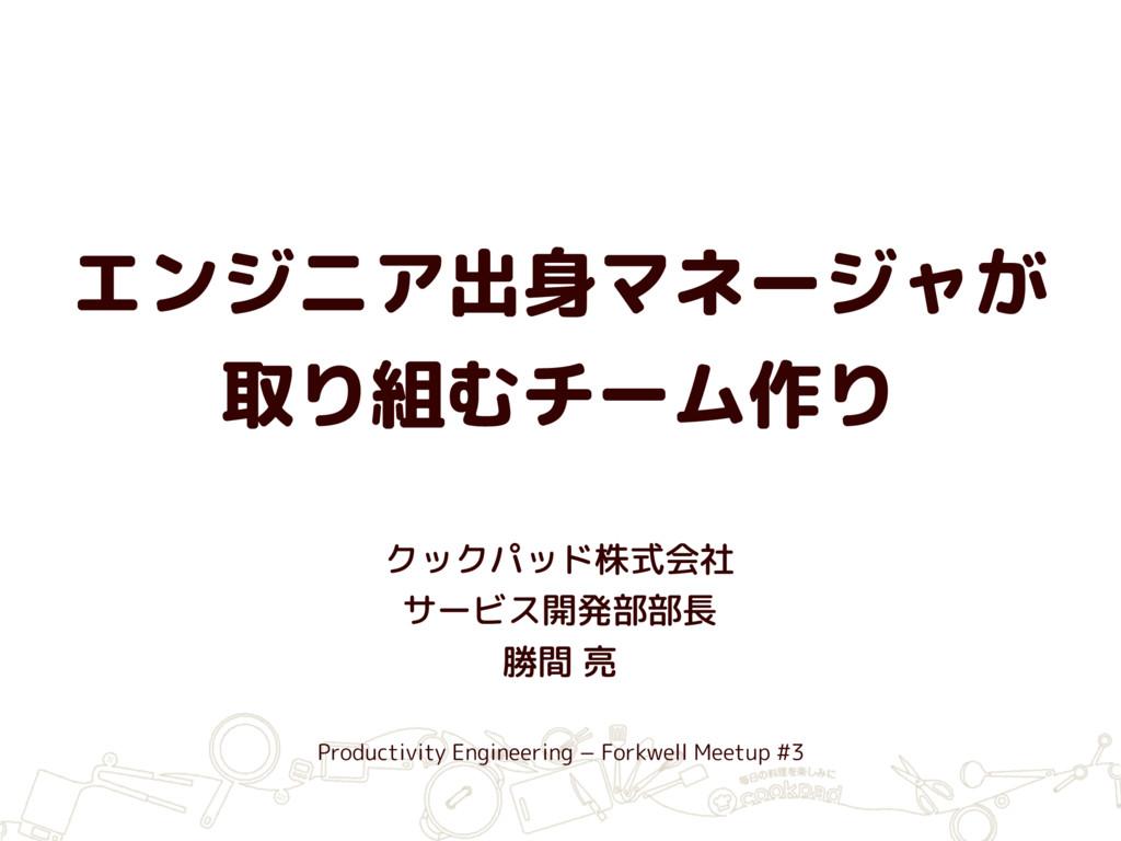 エンジニア出身マネージャが 取り組むチーム作り クックパッド株式会社 サービス開発部部長 勝...
