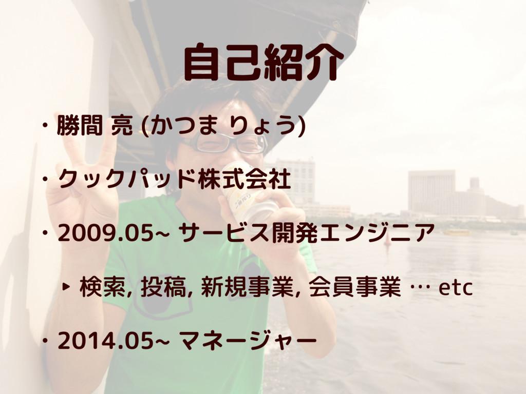 自己紹介 • 勝間 亮 (かつま りょう) • クックパッド株式会社 • 2009.05~ サ...