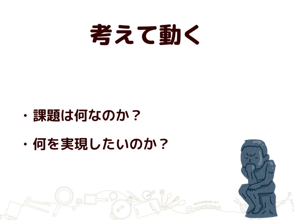 考えて動く • 課題は何なのか? • 何を実現したいのか?