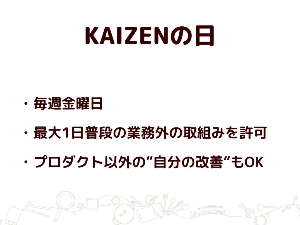 KAIZENの日 • 毎週金曜日 • 最大1日普段の業務外の取組みを許可 • プロダクト以外の...