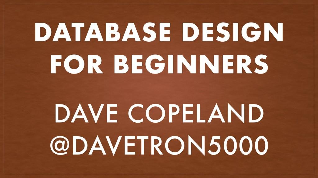 DATABASE DESIGN FOR BEGINNERS DAVE COPELAND @DA...