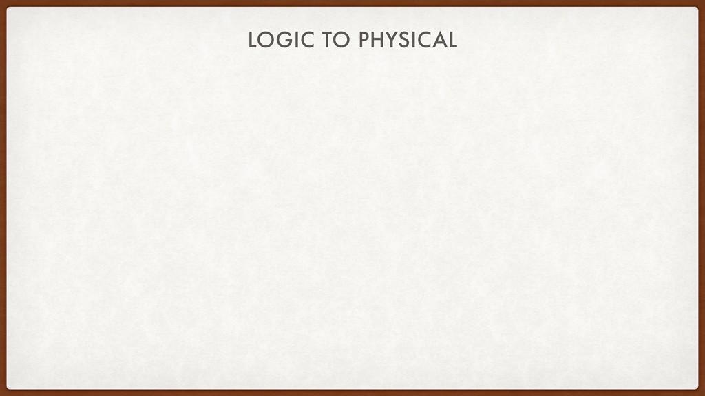 LOGIC TO PHYSICAL