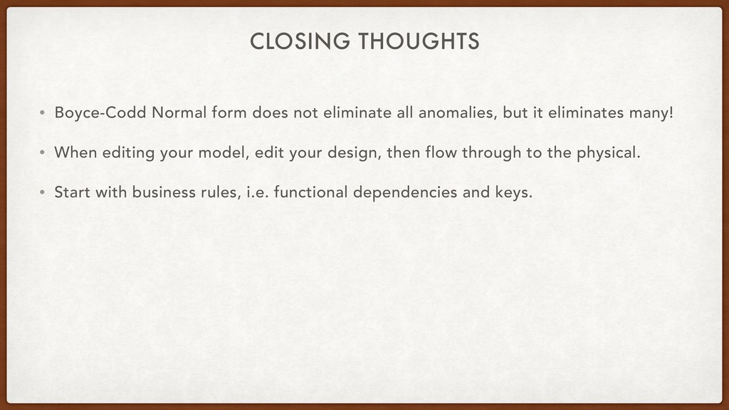CLOSING THOUGHTS • Boyce-Codd Normal form does ...