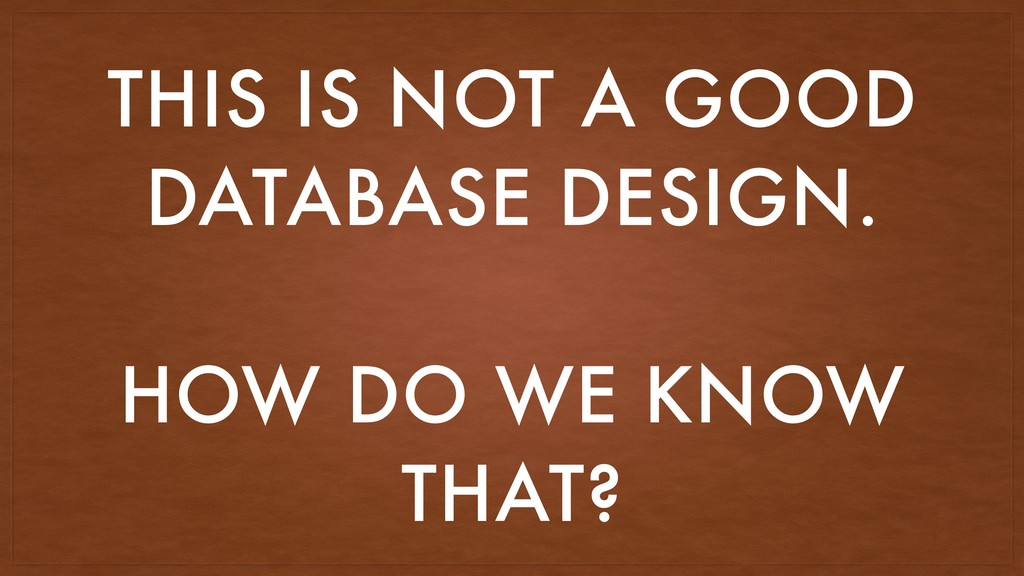 THIS IS NOT A GOOD DATABASE DESIGN. HOW DO WE K...