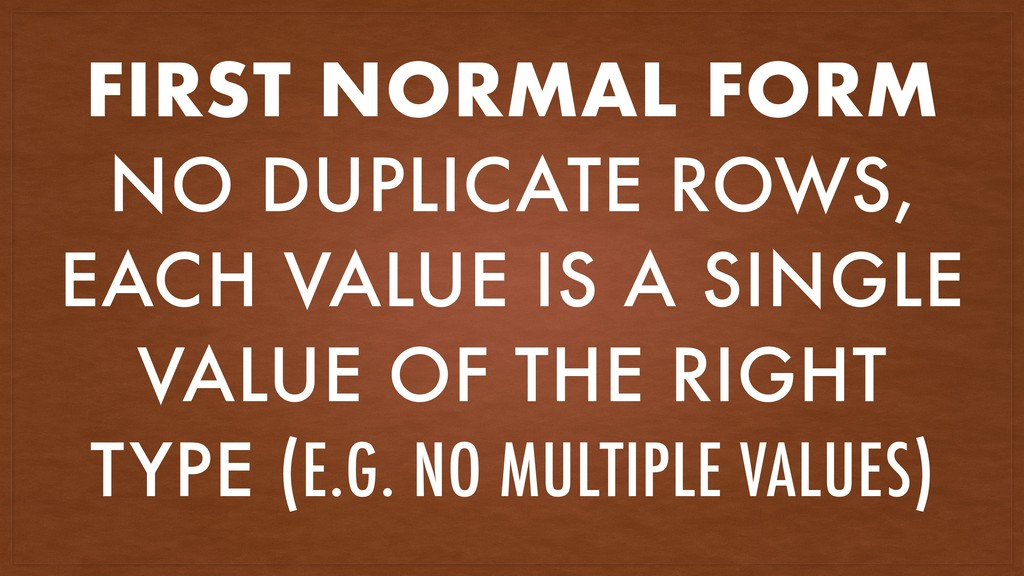 FIRST NORMAL FORM NO DUPLICATE ROWS, EACH VALUE...