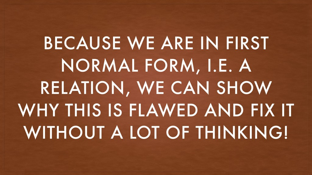 BECAUSE WE ARE IN FIRST NORMAL FORM, I.E. A REL...