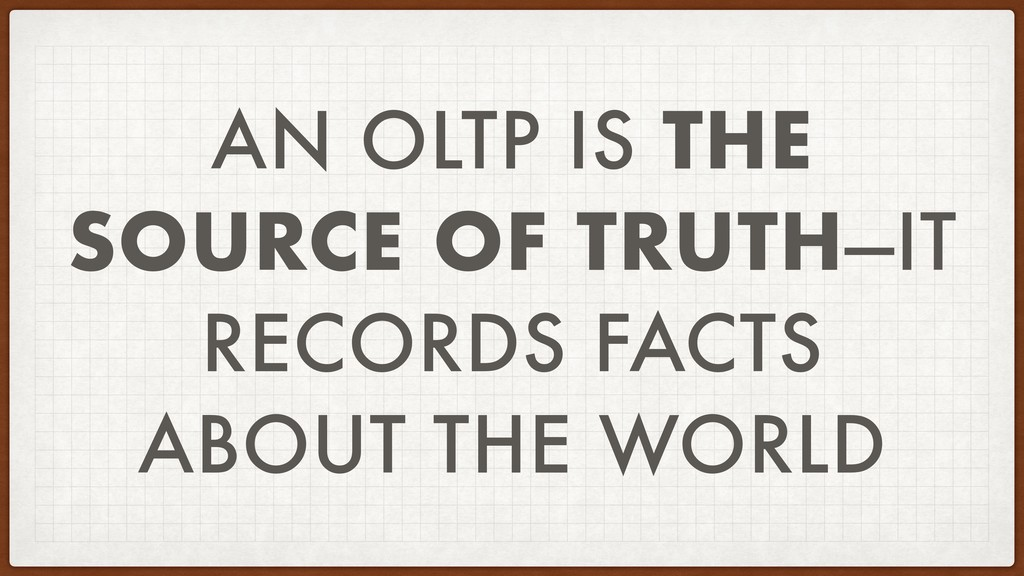 AN OLTP IS THE SOURCE OF TRUTH—IT RECORDS FACTS...