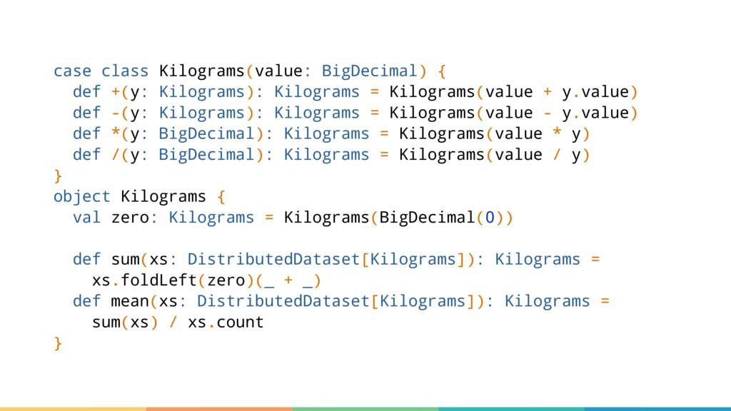 case class Kilograms(value: BigDecimal) { def +...