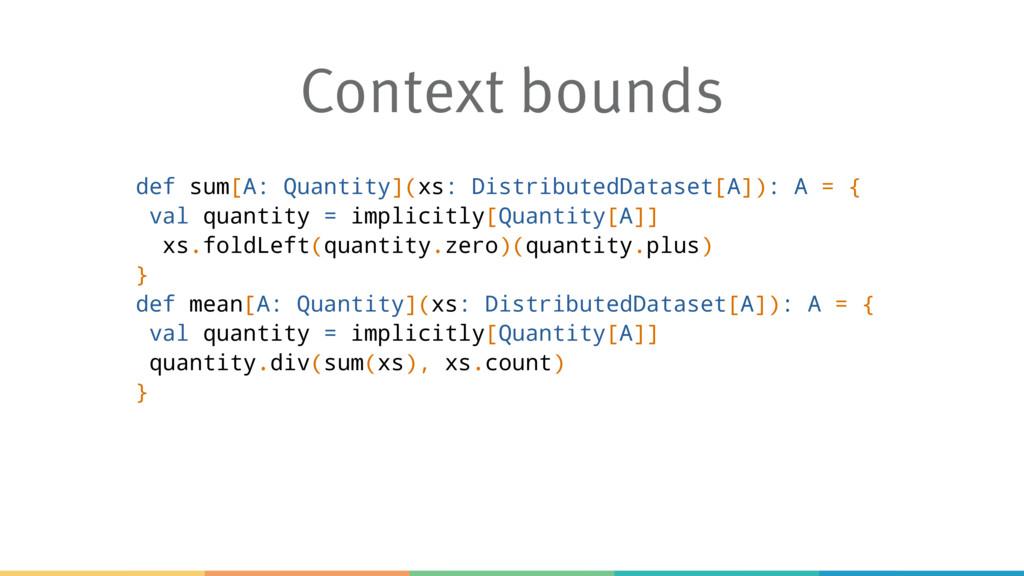 Context bounds def sum[A: Quantity](xs: Distrib...