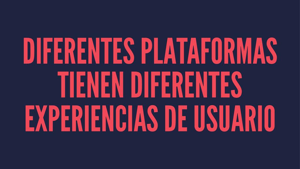 DIFERENTES PLATAFORMAS TIENEN DIFERENTES EXPERI...