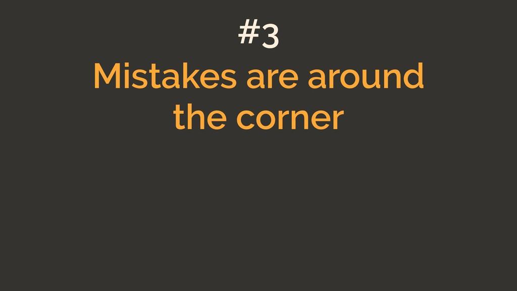 #3 Mistakes are around the corner