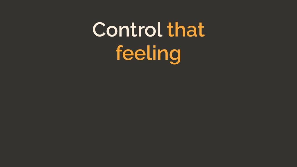 Control that feeling