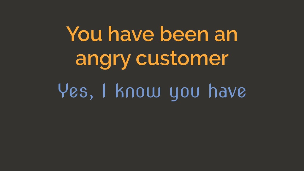 You have been an angry customer Yes, I know you...