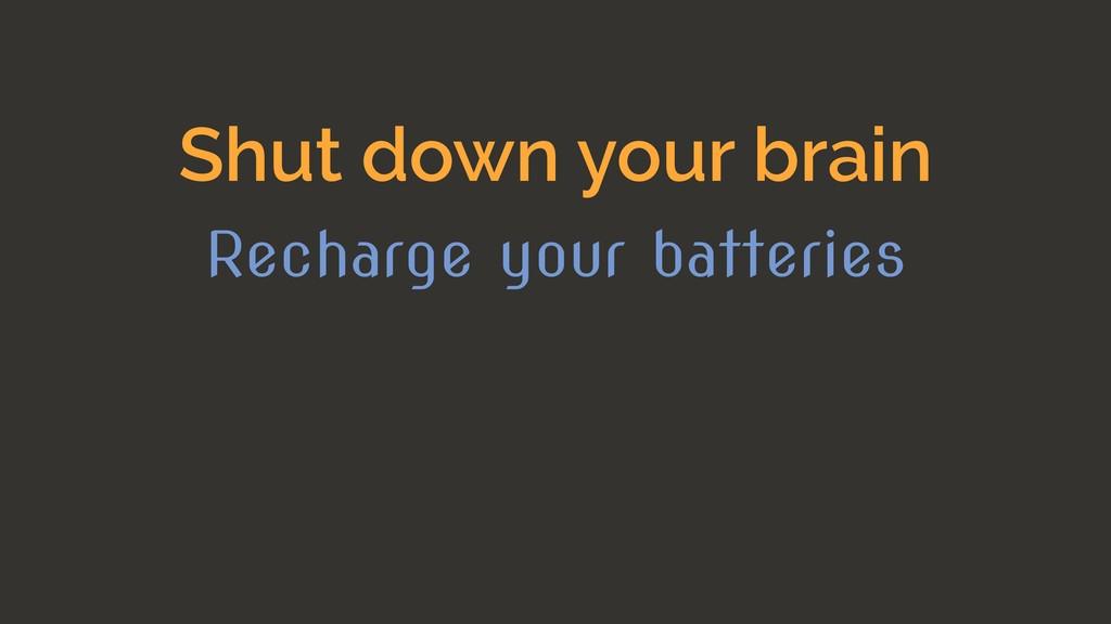 Shut down your brain Recharge your batteries