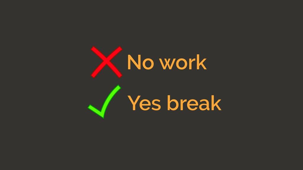 No work Yes break