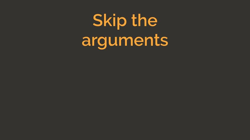 Skip the arguments