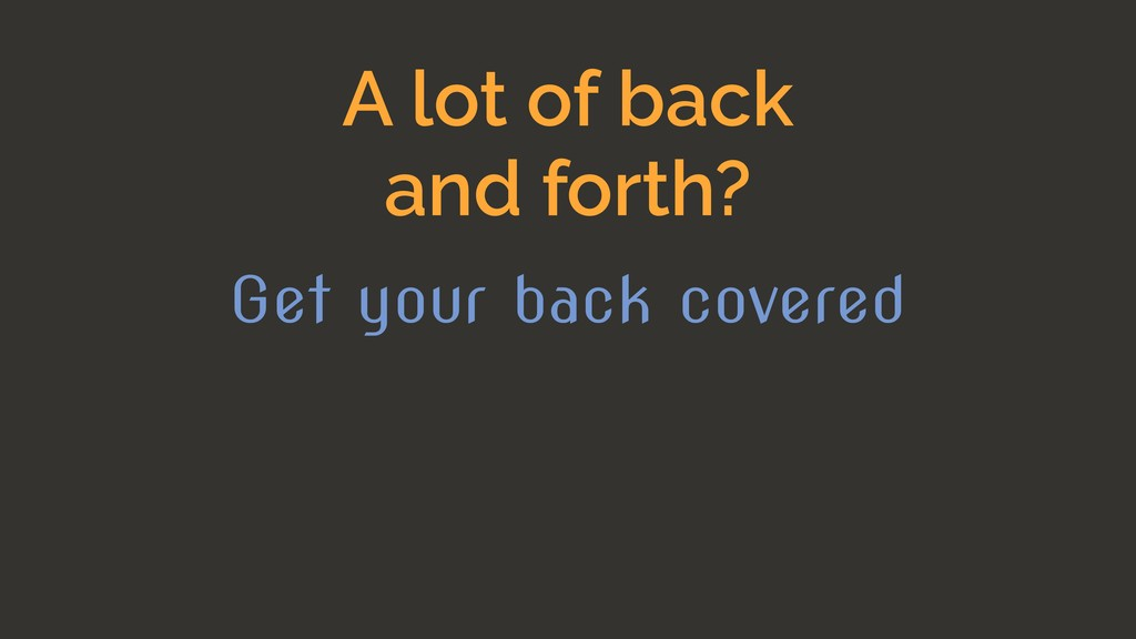 A lot of back and forth? Get your back covered