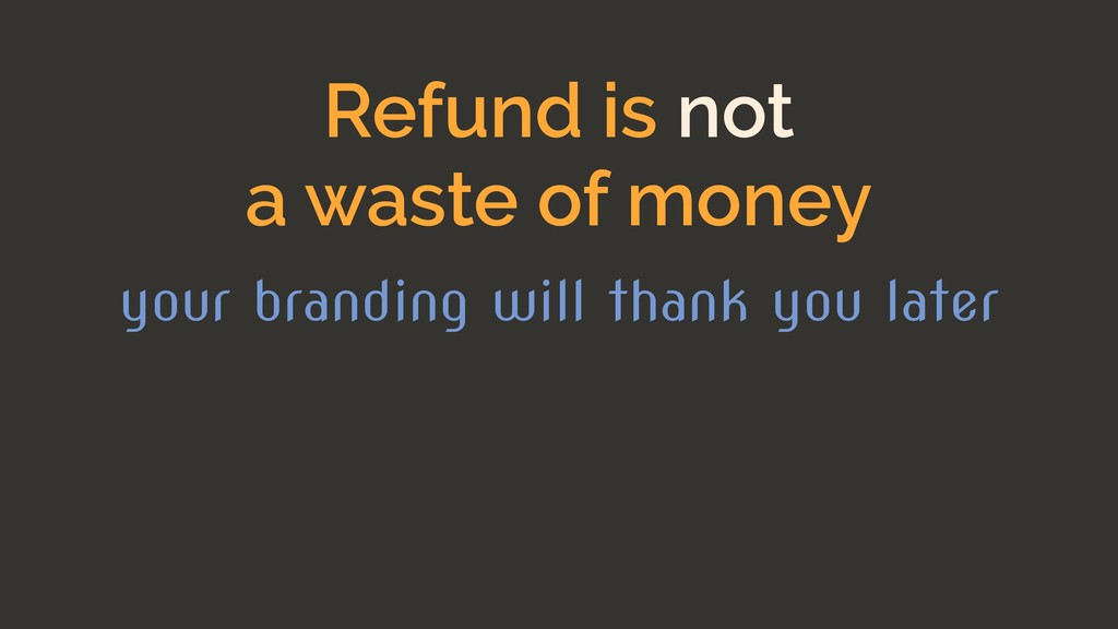 Refund is not a waste of money your branding wi...