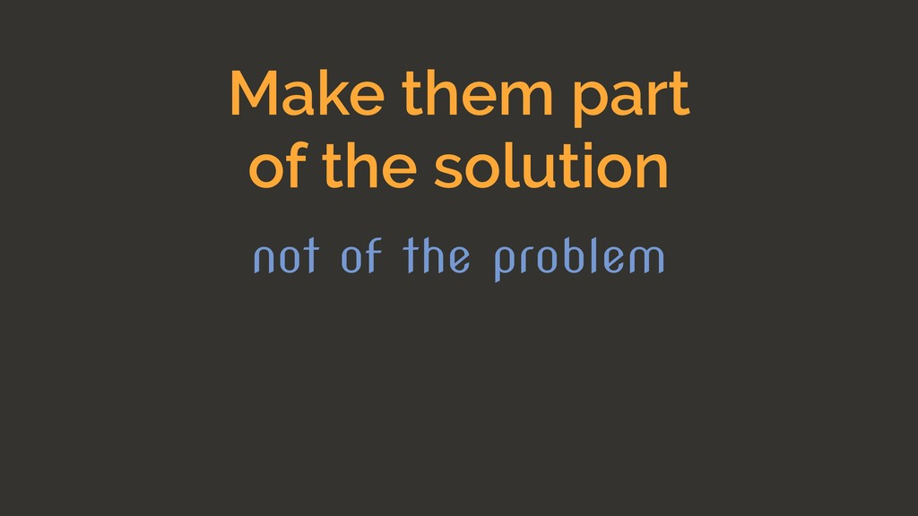 Make them part of the solution not of the probl...