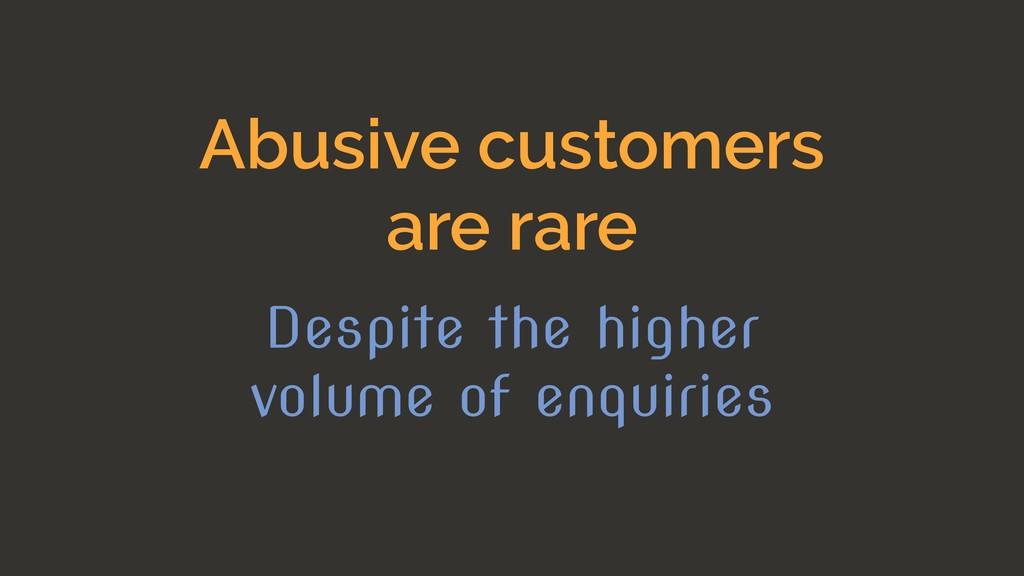 Abusive customers are rare Despite the higher v...