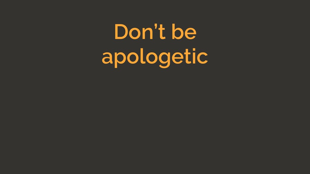 Don't be apologetic