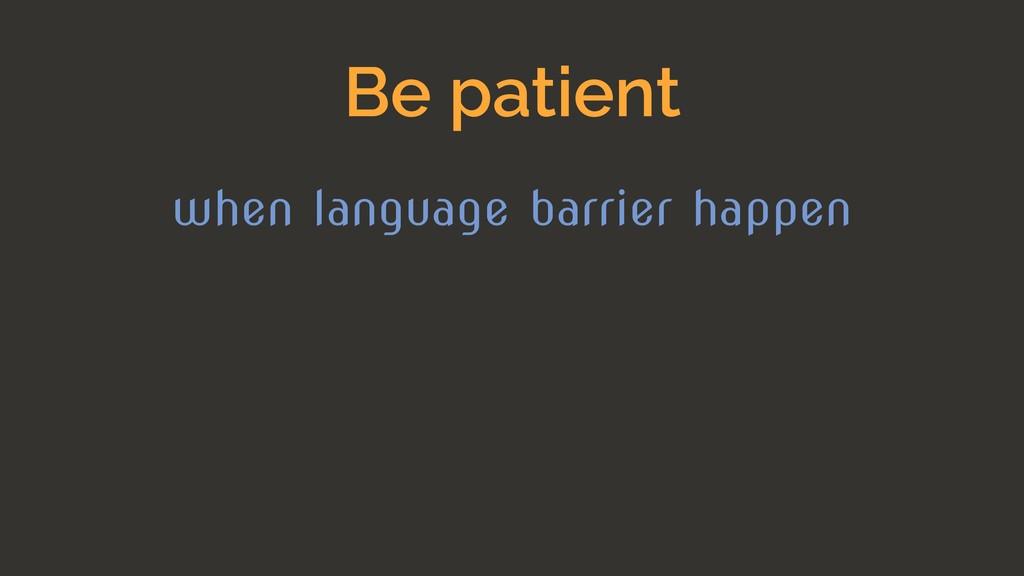 Be patient when language barrier happen