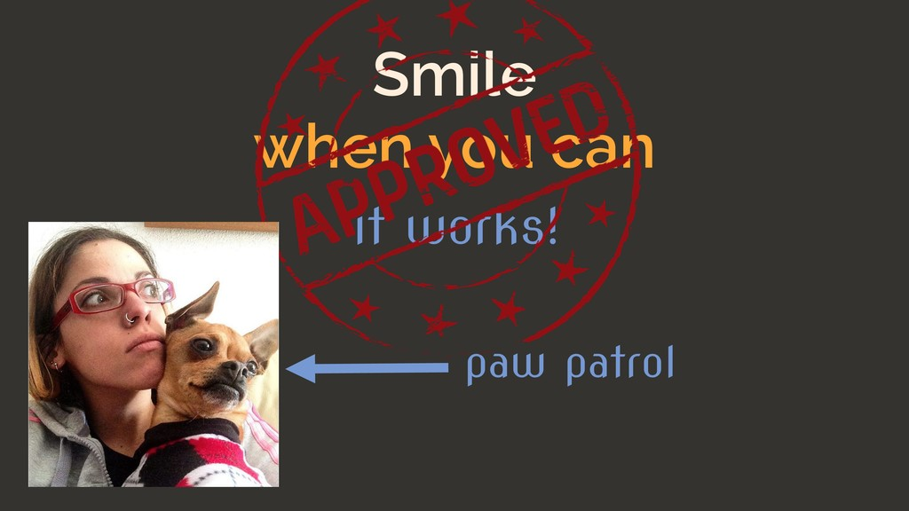 Smile when you can it works! paw patrol