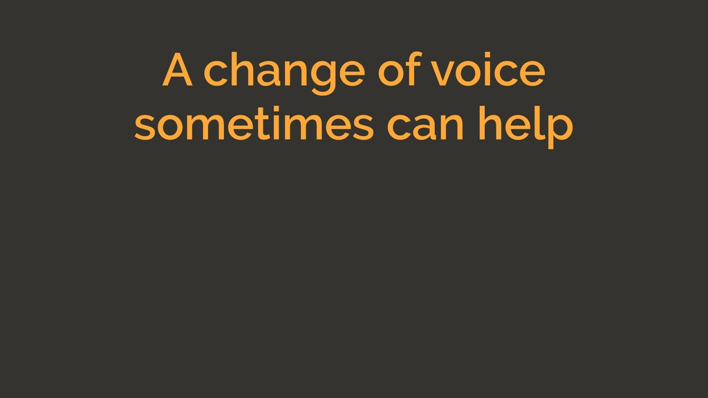 A change of voice sometimes can help