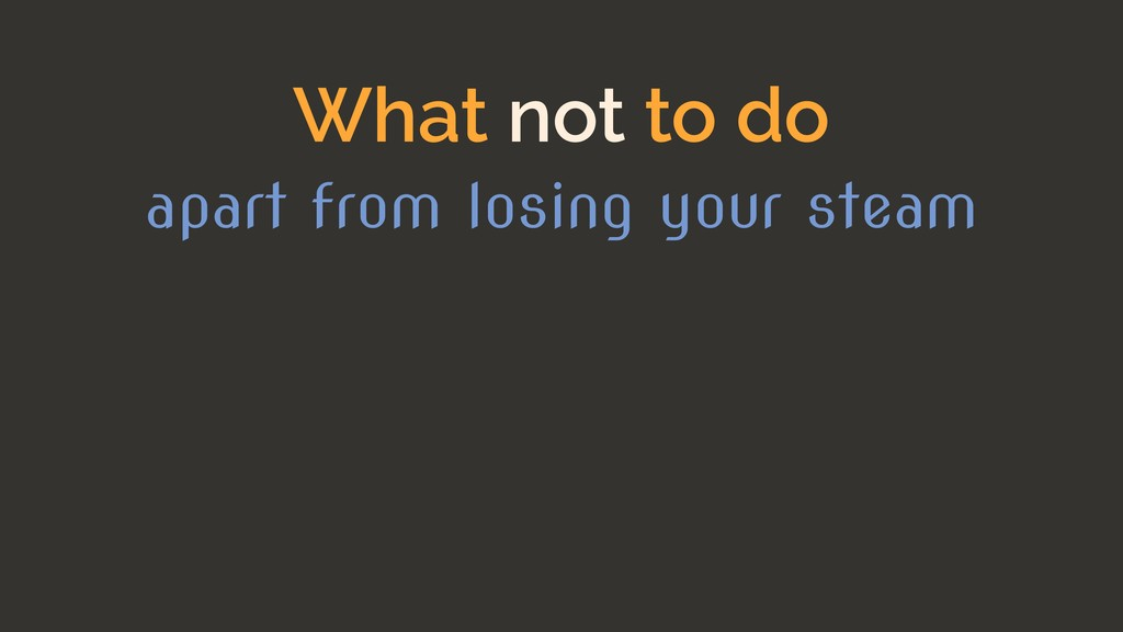 What not to do apart from losing your steam