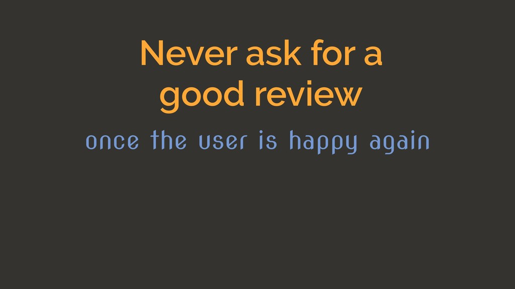 Never ask for a good review once the user is ha...