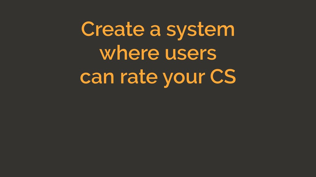 Create a system where users can rate your CS