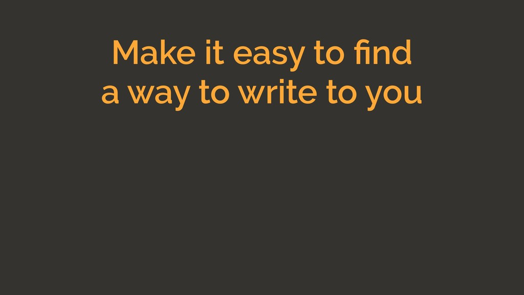 Make it easy to find a way to write to you