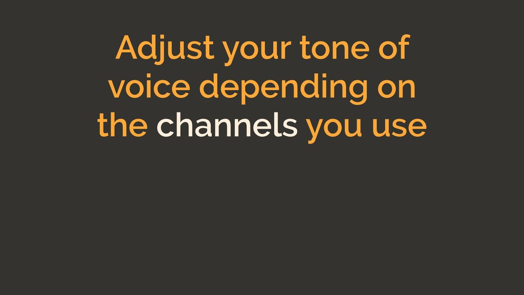 Adjust your tone of voice depending on the chan...