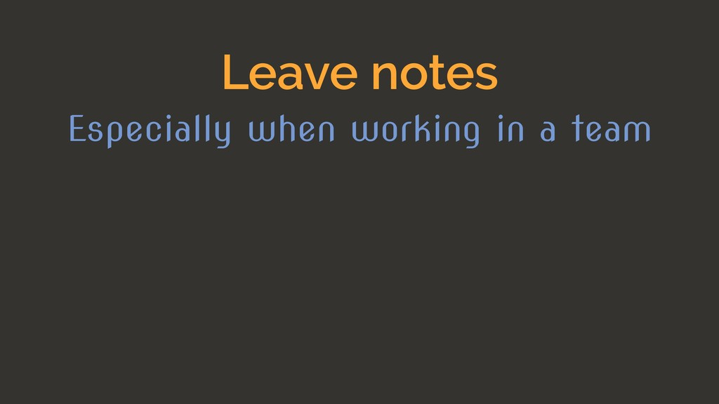 Leave notes Especially when working in a team