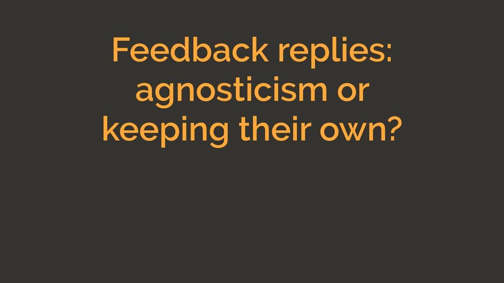 Feedback replies: agnosticism or keeping their ...