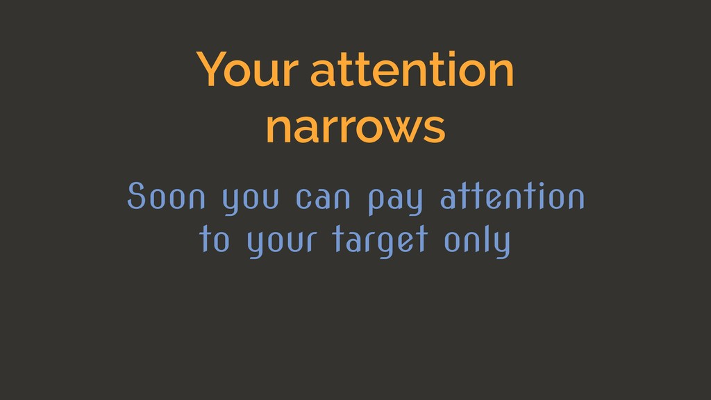 Your attention narrows Soon you can pay attenti...